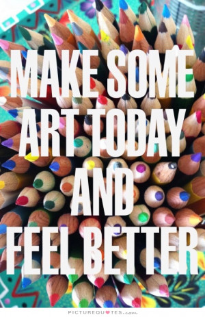 Make Some Art Today And Feel Better Quote | Picture Quotes & Sayings