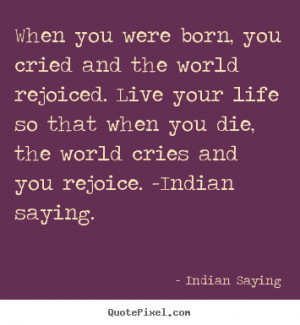 Indian Saying picture quote - When you were born, you cried and the ...