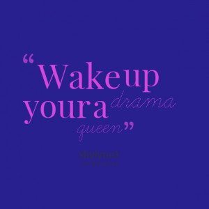 Quotes Picture: wake up your a drama queen