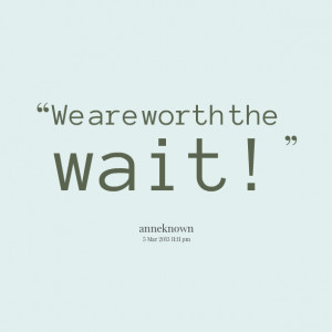 Quotes Picture: we are worth the wait!