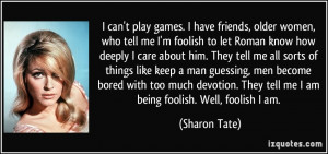 can't play games. I have friends, older women, who tell me I'm foolish ...