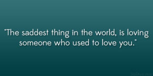 The saddest thing in the world, is loving someone who used to love you ...
