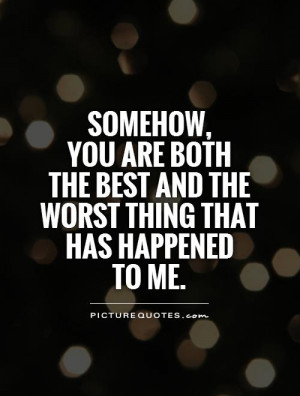 , you are both the best and the worst thing that has happened to me ...
