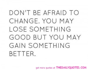 Don't Be afraid To Change. You May Lose Something Good But You May ...