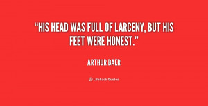 His head was full of larceny, but his feet were honest.""