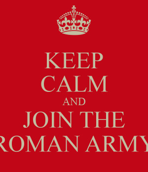 KEEP CALM AND JOIN THE ROMAN ARMY