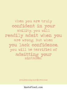 confident in your ability, you will readily admit when you are wrong ...