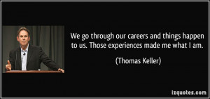 We go through our careers and things happen to us. Those experiences ...