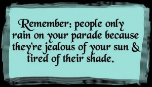 Jealousy Quote: Remember: people only rain on your parade...
