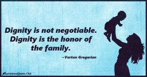 InspirationalQuotes.Club-family , dignity , honor , Vartan Gregorian