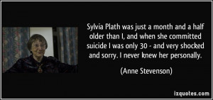 Sylvia Plath was just a month and a half older than I, and when she ...
