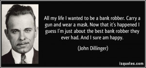 All my life I wanted to be a bank robber. Carry a gun and wear a mask ...