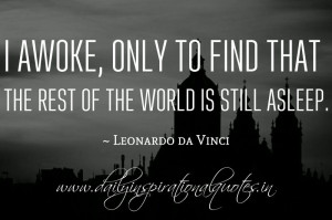 ... of the world is still asleep. ~ Leonardo da Vinci ( Great Quotes