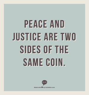 Peace and justice are two sides of the same coin.