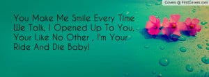 You Make Me Smile Every Time We Talk, I Opened Up To You, Your Like No ...