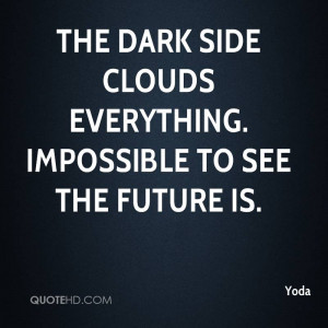 The dark side clouds everything. Impossible to see the future is.