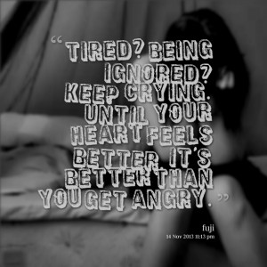 Quotes Picture: tired? being ignored? keep crying until your heart ...