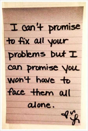 ... your problems, but I can promise you won't have to face them alone