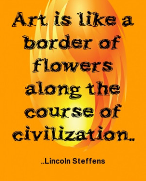 ... border of flowers along the course of civilization. Lincoln Steffens
