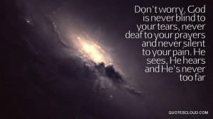Quotes : Don't worry. God is never blind to your tears, never deaf ...