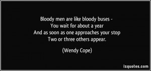 Bloody men are like bloody buses - You wait for about a year And as ...