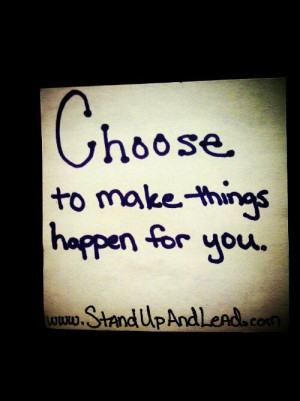 CHOOSE to make things happen for you.
