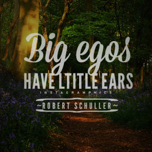 yourself with this Big Egos Have Little Ears Robert Schuller Quote ...