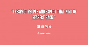 respect people and expect that kind of respect back.""