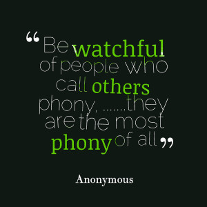Quotes Picture: be watchful of people who call others phony, they are ...