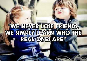 We never lose friends, we simply learn who the real ones are!