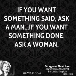 ... something said, ask a man...if you want something done, ask a woman