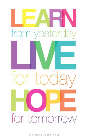 Learn from yesterday, live for today, hope for tomorrow. Picture Quote ...
