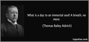 What is a day to an immortal soul! A breath, no more. - Thomas Bailey ...
