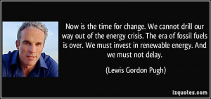 Now is the time for change. We cannot drill our way out of the energy ...