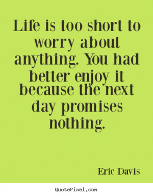 Eric Davis picture quotes - Life is too short to worry about anything ...