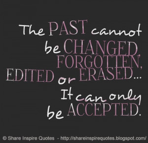 The PAST cannot be CHANGED, FORGOTTEN, EDITED or ERASED... It can only ...
