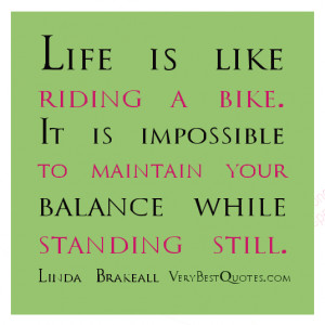 Life is like riding a bike. It is impossible to maintain your balance ...
