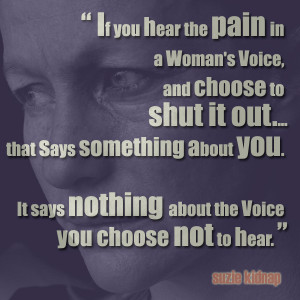 if you hear the pain in a woman's voice, and choose to shut it out ...