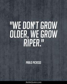 http://www.imagesbuddy.com/we-dont-grow-older-we-grow-riper-age-quote ...