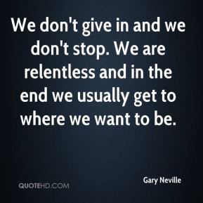 Gary Neville - We don't give in and we don't stop. We are relentless ...