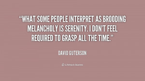 What some people interpret as brooding melancholy is serenity. I don't ...
