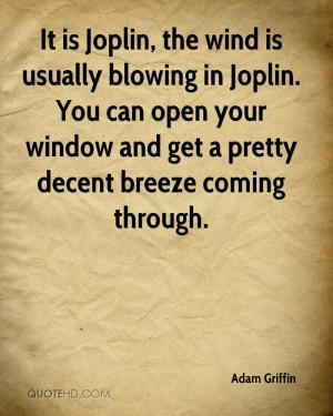 It is Joplin, the wind is usually blowing in Joplin. You can open your ...