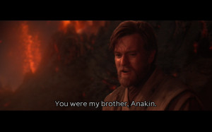 ... HATE YOU!Obi-Wan Kenobi: You were my brother, Anakin. I loved you