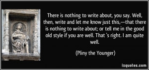 There is nothing to write about, you say. Well, then, write and let me ...