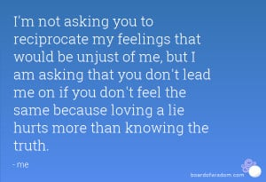 be unjust of me, but I am asking that you don't lead me on if you ...