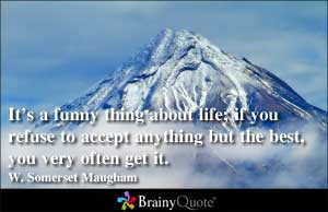 It's a funny thing about life; if you refuse to accept anything but ...