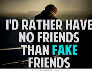 rather have NO friends than FAKE friends Picture Quote #1