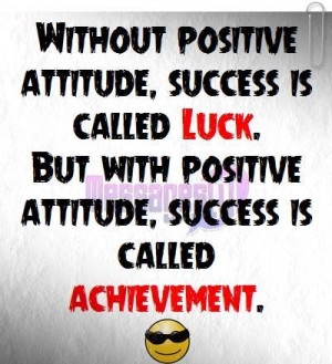 Without positive attitude success is called luck , but with positive ...