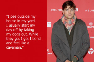 Ashton Kutcher wants to be just like a caveman, so when he pees ...