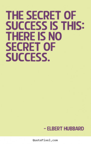 Elbert Hubbard Quotes - The secret of success is this: there is no ...